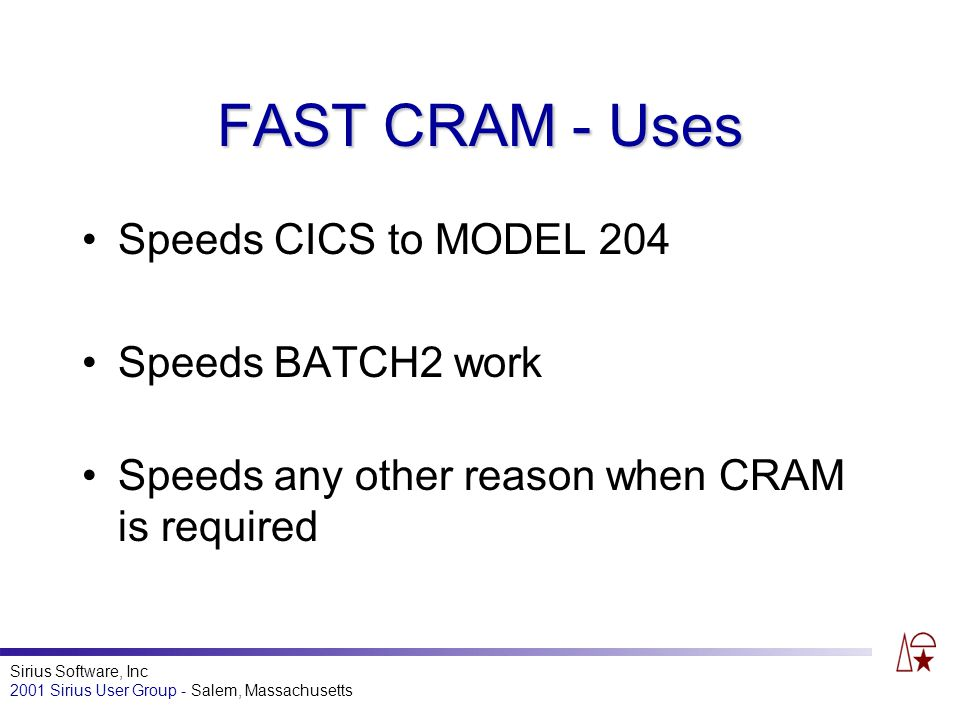 Sirius Software, Inc 2001 Sirius User Group - Salem, Massachusetts FAST CRAM - Uses Speeds CICS to MODEL 204 Speeds BATCH2 work Speeds any other reason when CRAM is required