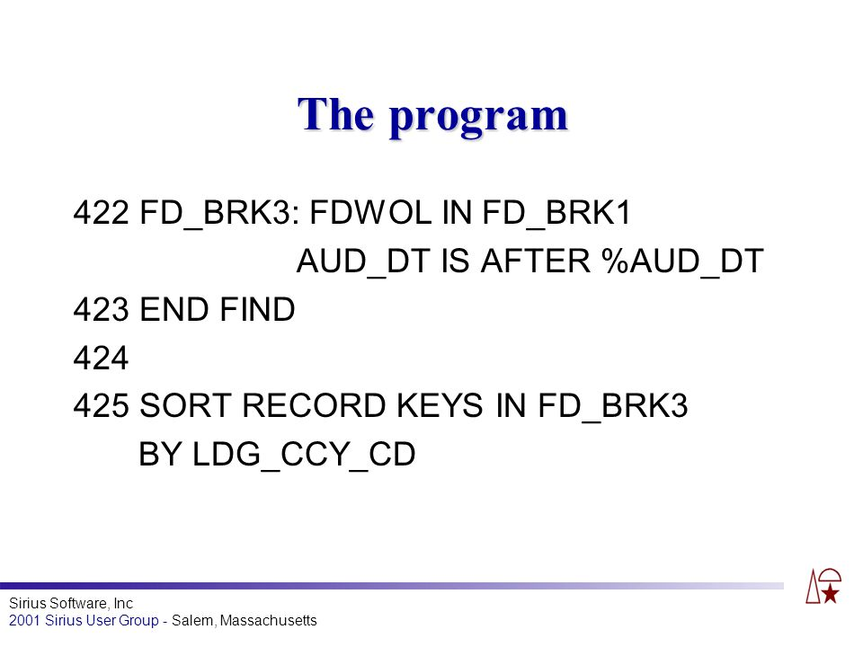 Sirius Software, Inc 2001 Sirius User Group - Salem, Massachusetts The program 422 FD_BRK3: FDWOL IN FD_BRK1 AUD_DT IS AFTER %AUD_DT 423 END FIND 424 425 SORT RECORD KEYS IN FD_BRK3 BY LDG_CCY_CD