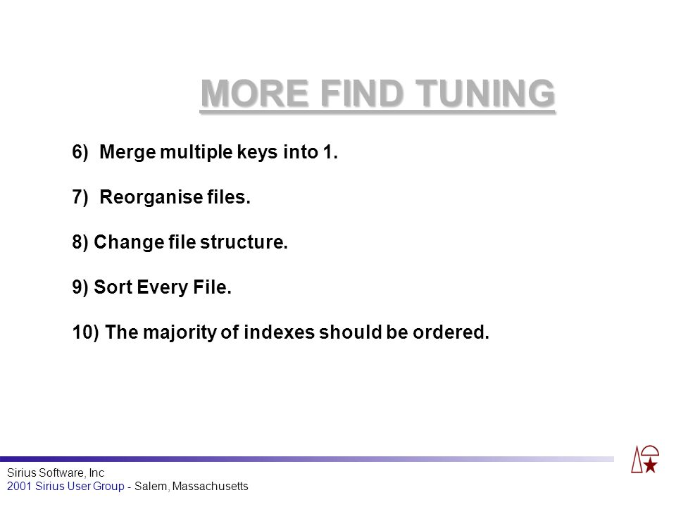 Sirius Software, Inc 2001 Sirius User Group - Salem, Massachusetts MORE FIND TUNING 6) Merge multiple keys into 1.