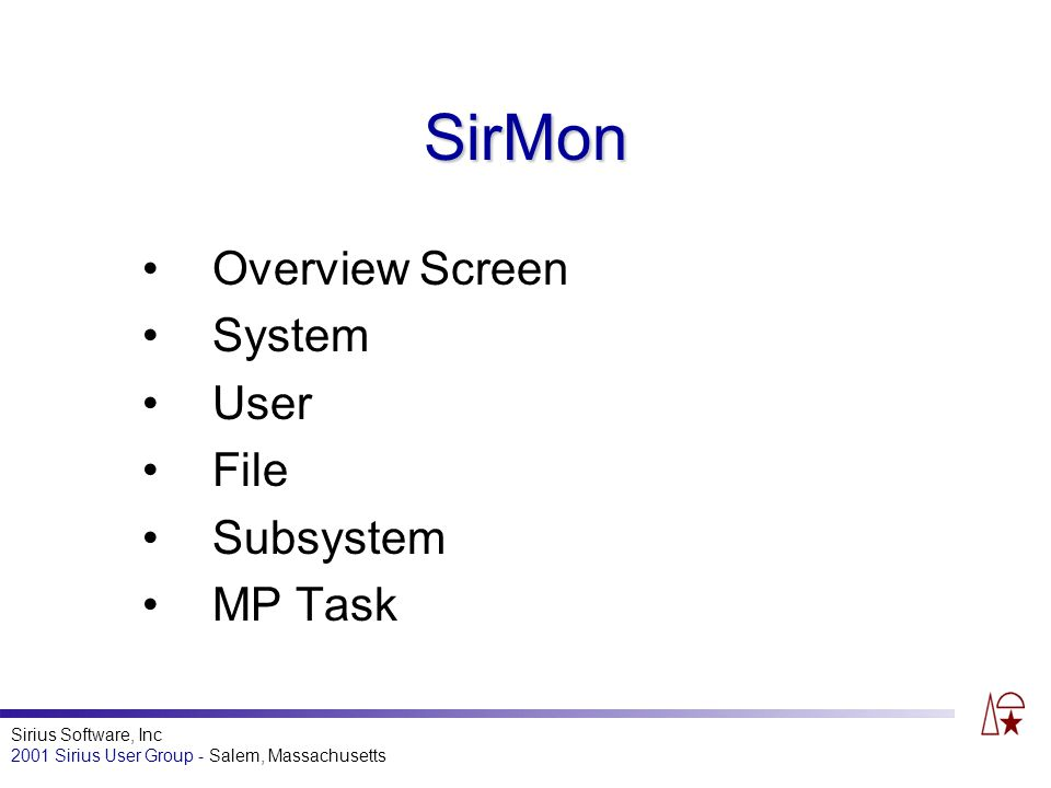 Sirius Software, Inc 2001 Sirius User Group - Salem, Massachusetts SirMon Overview Screen System User File Subsystem MP Task