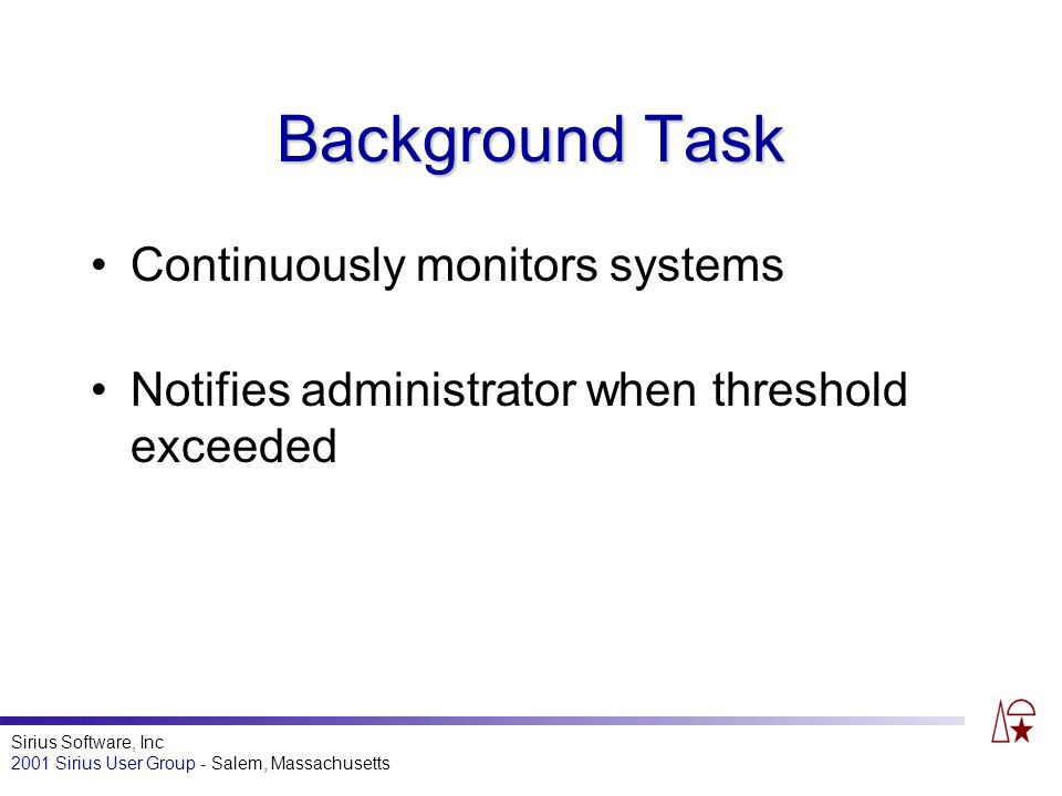 Sirius Software, Inc 2001 Sirius User Group - Salem, Massachusetts Background Task Continuously monitors systems Notifies administrator when threshold exceeded