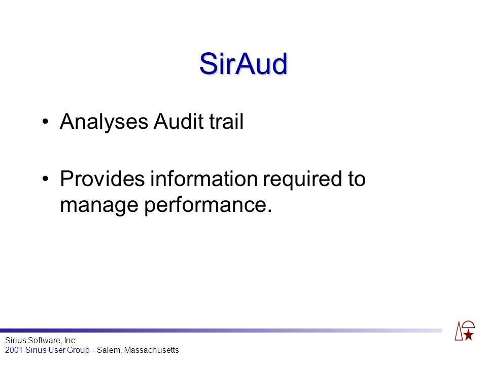 Sirius Software, Inc 2001 Sirius User Group - Salem, Massachusetts SirAud Analyses Audit trail Provides information required to manage performance.