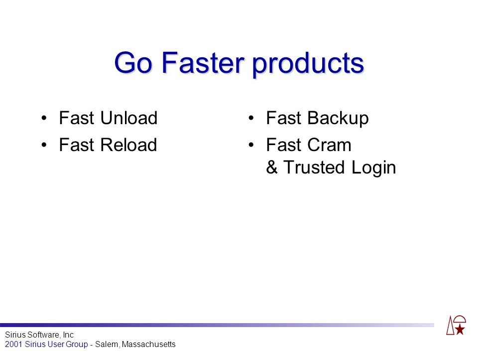 Sirius Software, Inc 2001 Sirius User Group - Salem, Massachusetts Go Faster products Fast Unload Fast Reload Fast Backup Fast Cram & Trusted Login