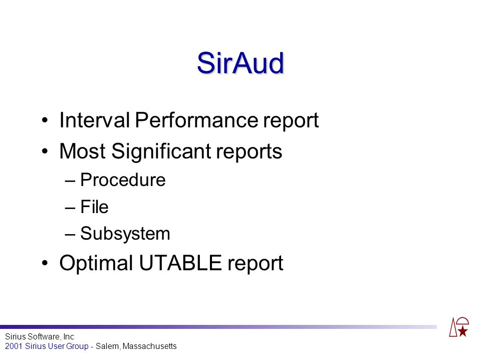 Sirius Software, Inc 2001 Sirius User Group - Salem, Massachusetts SirAud Interval Performance report Most Significant reports –Procedure –File –Subsystem Optimal UTABLE report