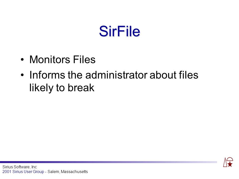 Sirius Software, Inc 2001 Sirius User Group - Salem, Massachusetts SirFile Monitors Files Informs the administrator about files likely to break