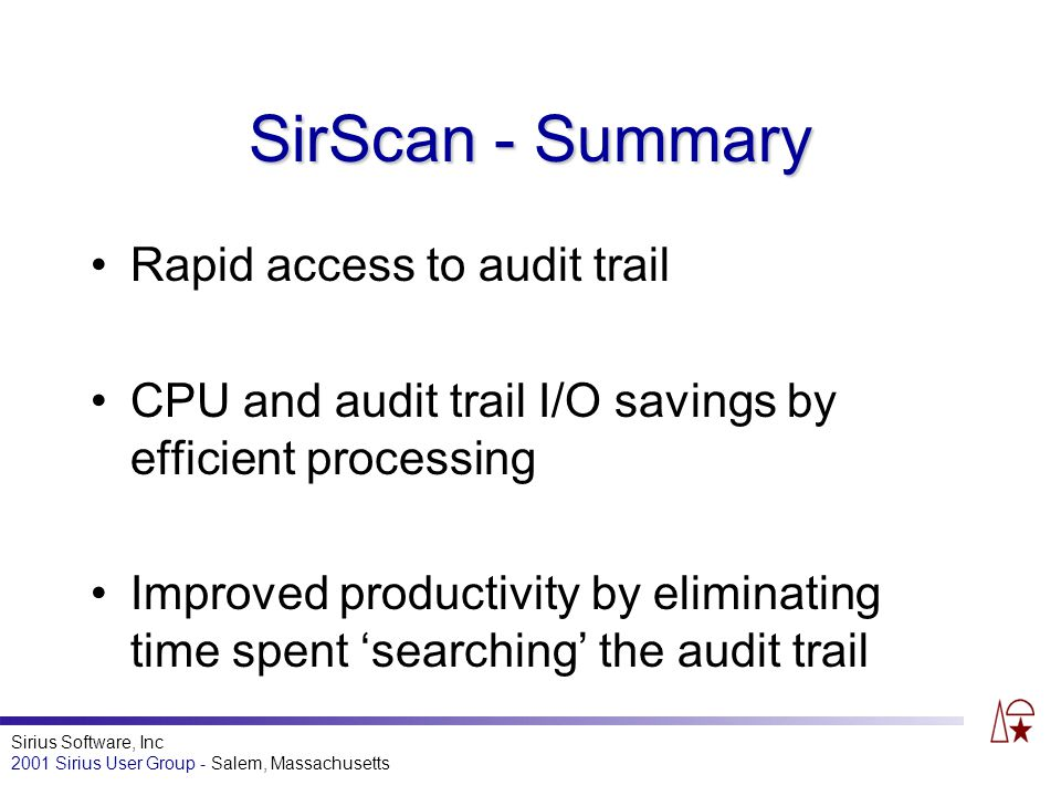 Sirius Software, Inc 2001 Sirius User Group - Salem, Massachusetts SirScan - Summary Rapid access to audit trail CPU and audit trail I/O savings by efficient processing Improved productivity by eliminating time spent searching the audit trail