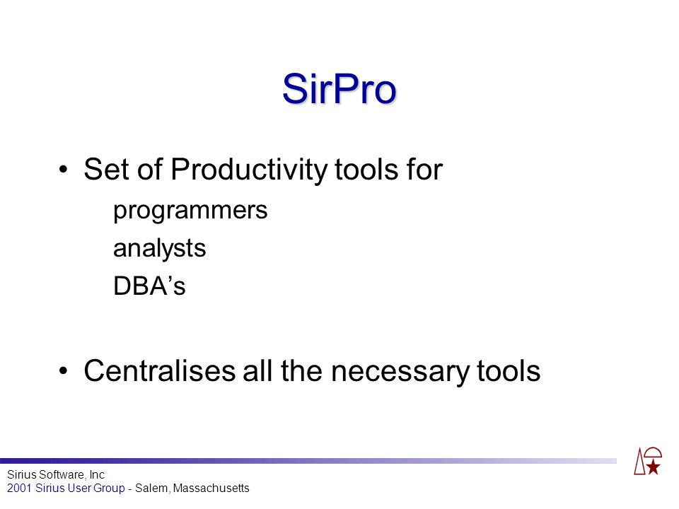 Sirius Software, Inc 2001 Sirius User Group - Salem, Massachusetts SirPro Set of Productivity tools for programmers analysts DBAs Centralises all the necessary tools
