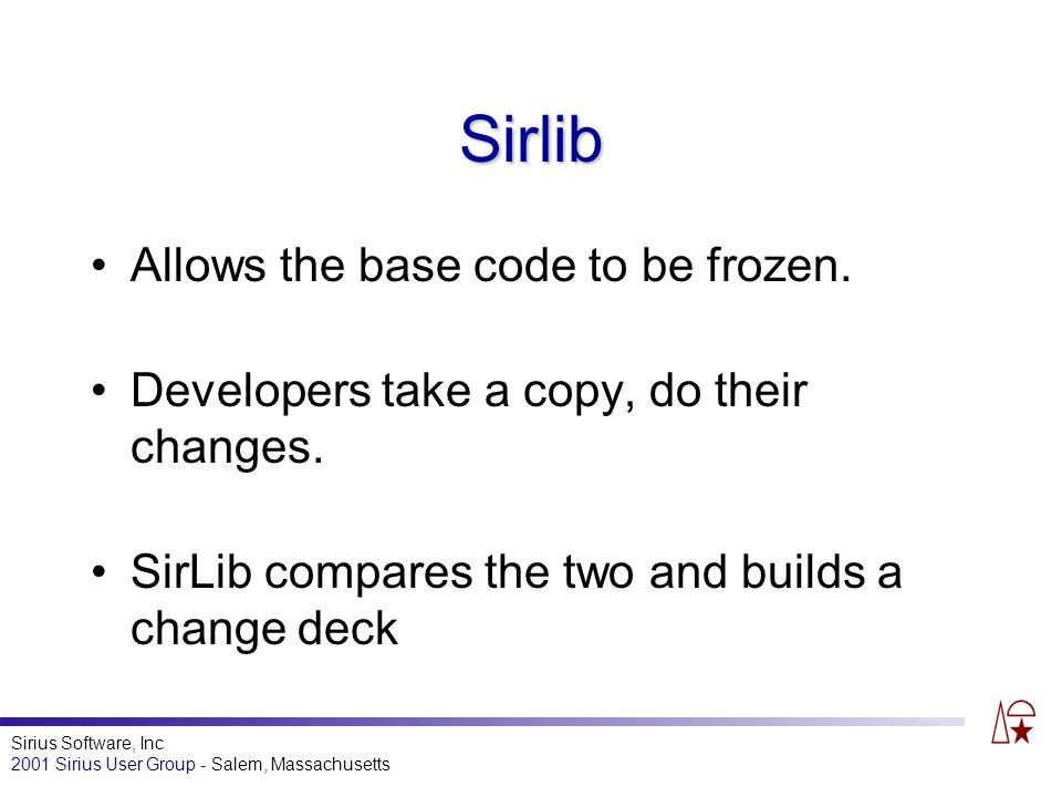 Sirius Software, Inc 2001 Sirius User Group - Salem, Massachusetts Sirlib Allows the base code to be frozen.