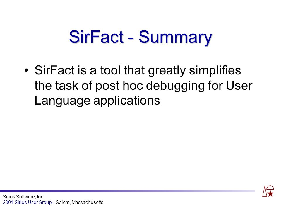 Sirius Software, Inc 2001 Sirius User Group - Salem, Massachusetts SirFact - Summary SirFact is a tool that greatly simplifies the task of post hoc debugging for User Language applications