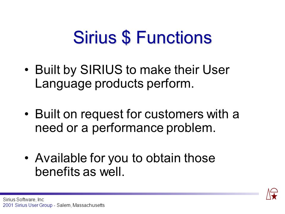 Sirius Software, Inc 2001 Sirius User Group - Salem, Massachusetts Sirius $ Functions Built by SIRIUS to make their User Language products perform.