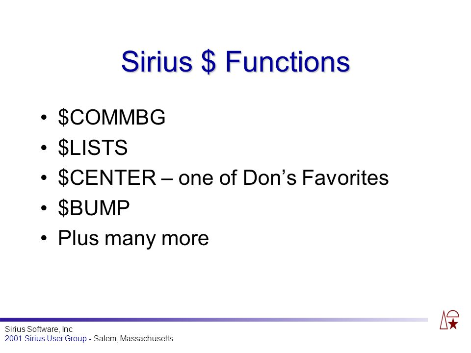 Sirius Software, Inc 2001 Sirius User Group - Salem, Massachusetts Sirius $ Functions $COMMBG $LISTS $CENTER – one of Dons Favorites $BUMP Plus many more