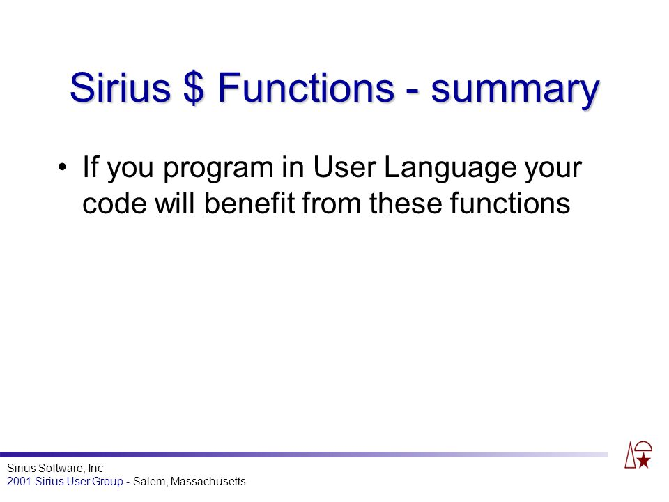 Sirius Software, Inc 2001 Sirius User Group - Salem, Massachusetts Sirius $ Functions - summary If you program in User Language your code will benefit from these functions