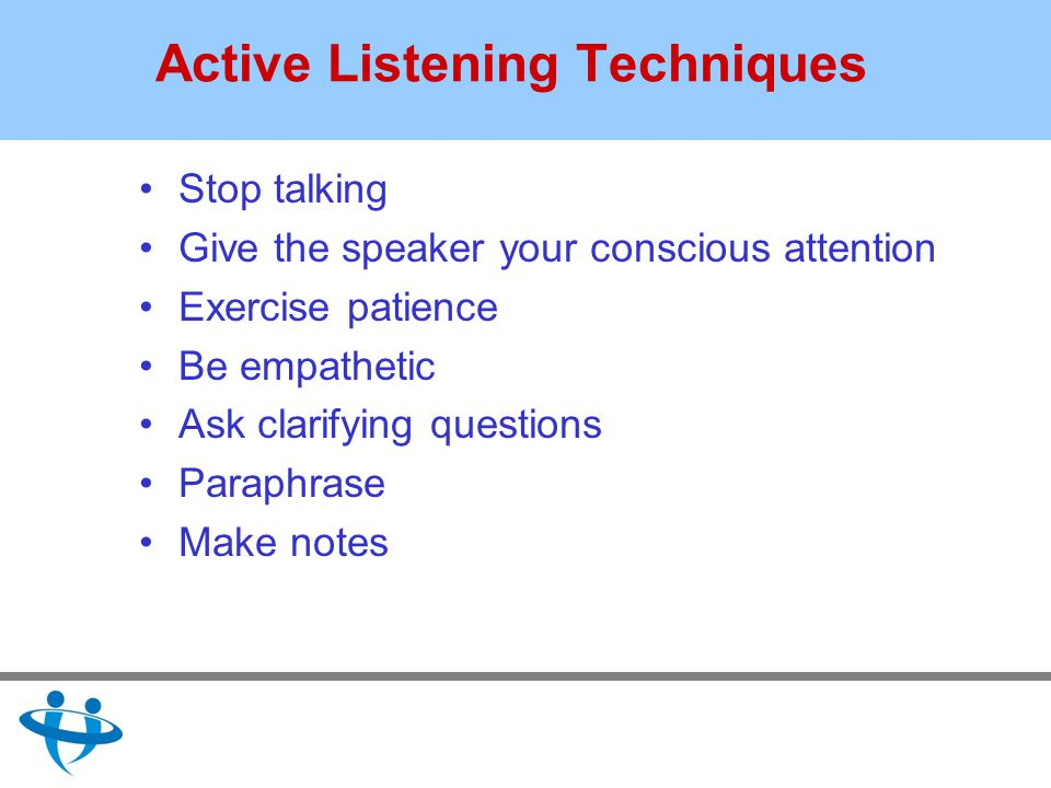 Active Listening Techniques Stop talking Give the speaker your conscious attention Exercise patience Be empathetic Ask clarifying questions Paraphrase Make notes