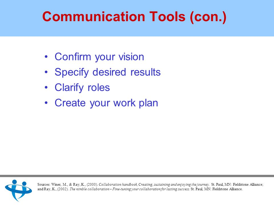 Communication Tools (con.) Confirm your vision Specify desired results Clarify roles Create your work plan Sources: Winer, M., & Ray, K., (2000).
