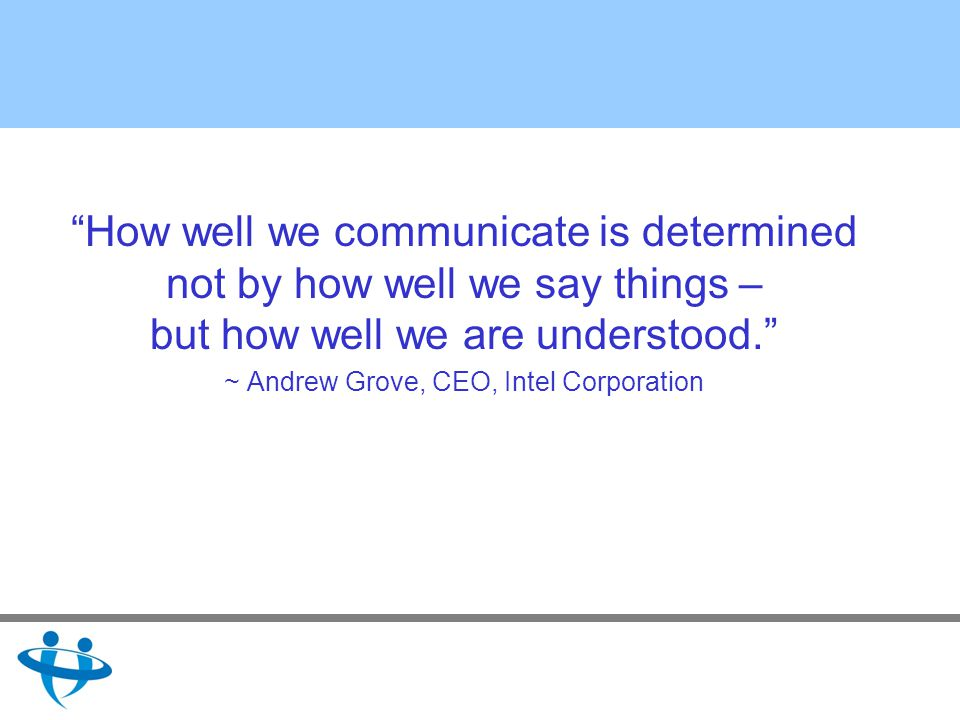 How well we communicate is determined not by how well we say things – but how well we are understood.