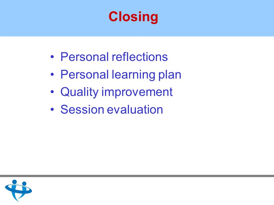 Closing Personal reflections Personal learning plan Quality improvement Session evaluation