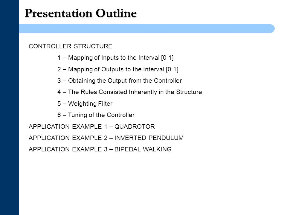Presentation Outline CONTROLLER STRUCTURE 1 – Mapping of Inputs to the Interval [0 1] 2 – Mapping of Outputs to the Interval [0 1] 3 – Obtaining the Output from the Controller 4 – The Rules Consisted Inherently in the Structure 5 – Weighting Filter 6 – Tuning of the Controller APPLICATION EXAMPLE 1 – QUADROTOR APPLICATION EXAMPLE 2 – INVERTED PENDULUM APPLICATION EXAMPLE 3 – BIPEDAL WALKING