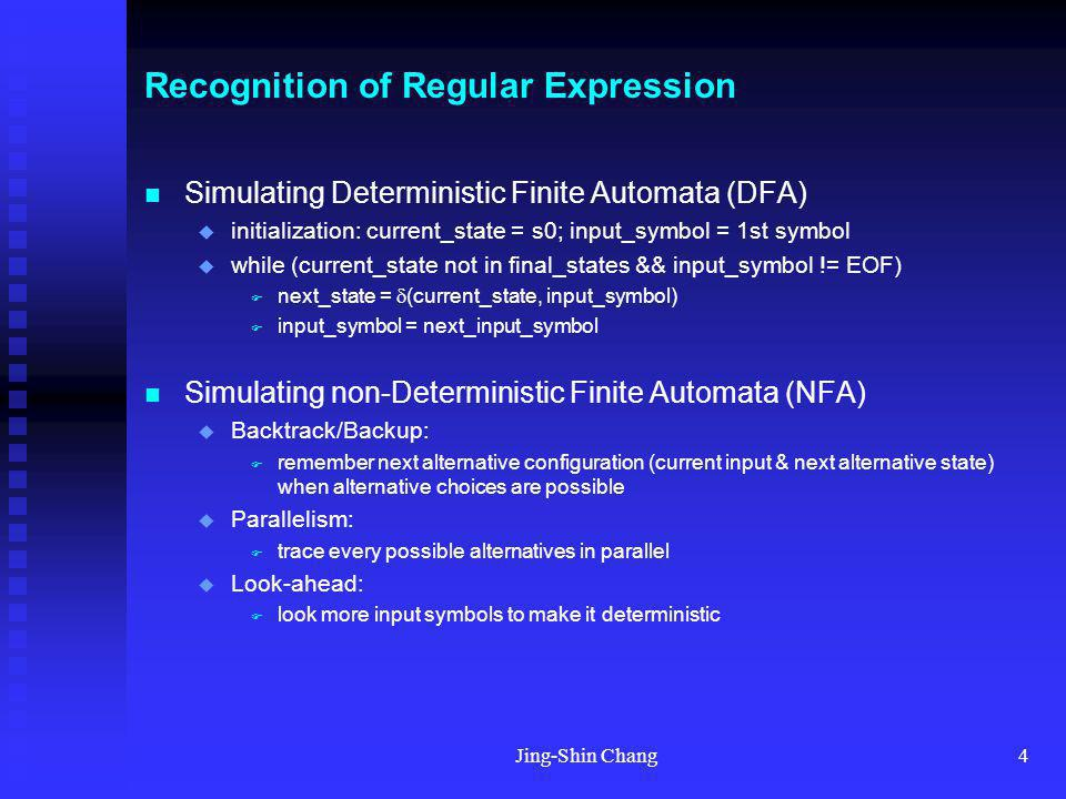 Jing-Shin Chang4 Recognition of Regular Expression Simulating Deterministic Finite Automata (DFA) initialization: current_state = s0; input_symbol = 1st symbol while (current_state not in final_states && input_symbol != EOF) next_state = (current_state, input_symbol) input_symbol = next_input_symbol Simulating non-Deterministic Finite Automata (NFA) Backtrack/Backup: remember next alternative configuration (current input & next alternative state) when alternative choices are possible Parallelism: trace every possible alternatives in parallel Look-ahead: look more input symbols to make it deterministic