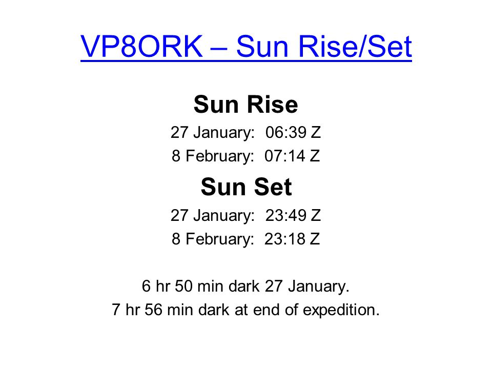 VP8ORK – Sun Rise/Set Sun Rise 27 January: 06:39 Z 8 February: 07:14 Z Sun Set 27 January: 23:49 Z 8 February: 23:18 Z 6 hr 50 min dark 27 January.