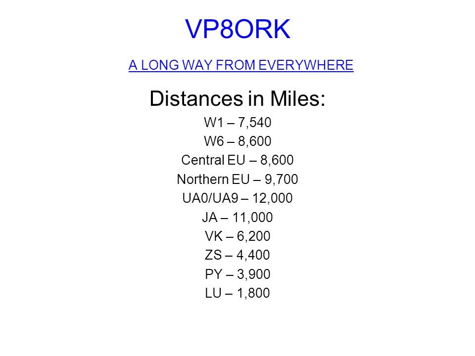 VP8ORK A LONG WAY FROM EVERYWHERE Distances in Miles: W1 – 7,540 W6 – 8,600 Central EU – 8,600 Northern EU – 9,700 UA0/UA9 – 12,000 JA – 11,000 VK – 6,200 ZS – 4,400 PY – 3,900 LU – 1,800
