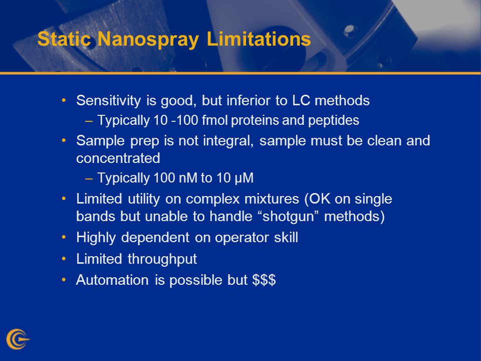 Static Nanospray Limitations Sensitivity is good, but inferior to LC methods –Typically 10 -100 fmol proteins and peptides Sample prep is not integral, sample must be clean and concentrated –Typically 100 nM to 10 µM Limited utility on complex mixtures (OK on single bands but unable to handle shotgun methods) Highly dependent on operator skill Limited throughput Automation is possible but $$$