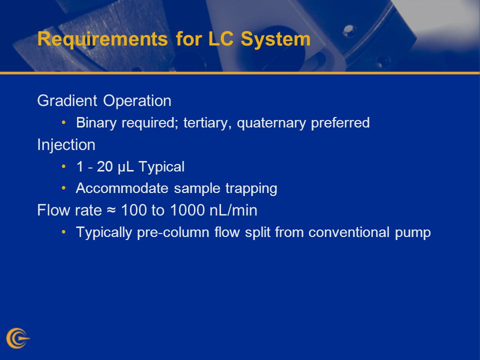 Requirements for LC System Gradient Operation Binary required; tertiary, quaternary preferred Injection 1 - 20 µL Typical Accommodate sample trapping Flow rate 100 to 1000 nL/min Typically pre-column flow split from conventional pump