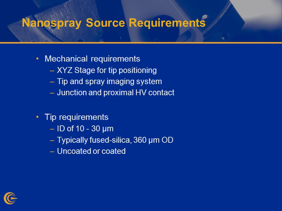 Nanospray Source Requirements Mechanical requirements –XYZ Stage for tip positioning –Tip and spray imaging system –Junction and proximal HV contact Tip requirements –ID of 10 - 30 µm –Typically fused-silica, 360 µm OD –Uncoated or coated