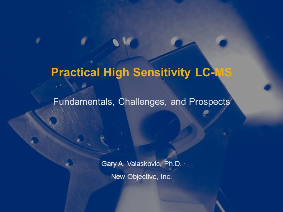 Practical High Sensitivity LC-MS Fundamentals, Challenges, and Prospects Gary A.