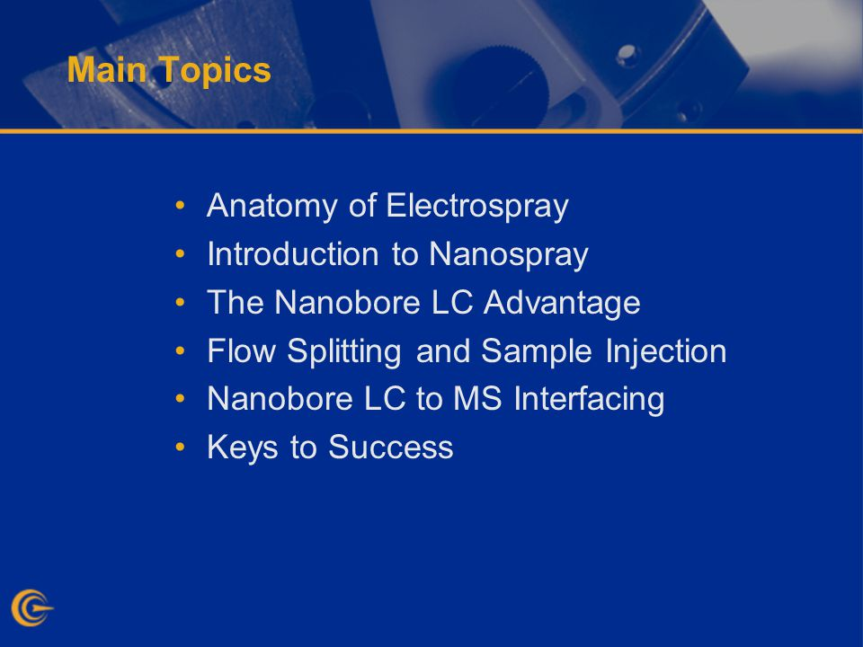 Main Topics Anatomy of Electrospray Introduction to Nanospray The Nanobore LC Advantage Flow Splitting and Sample Injection Nanobore LC to MS Interfacing Keys to Success