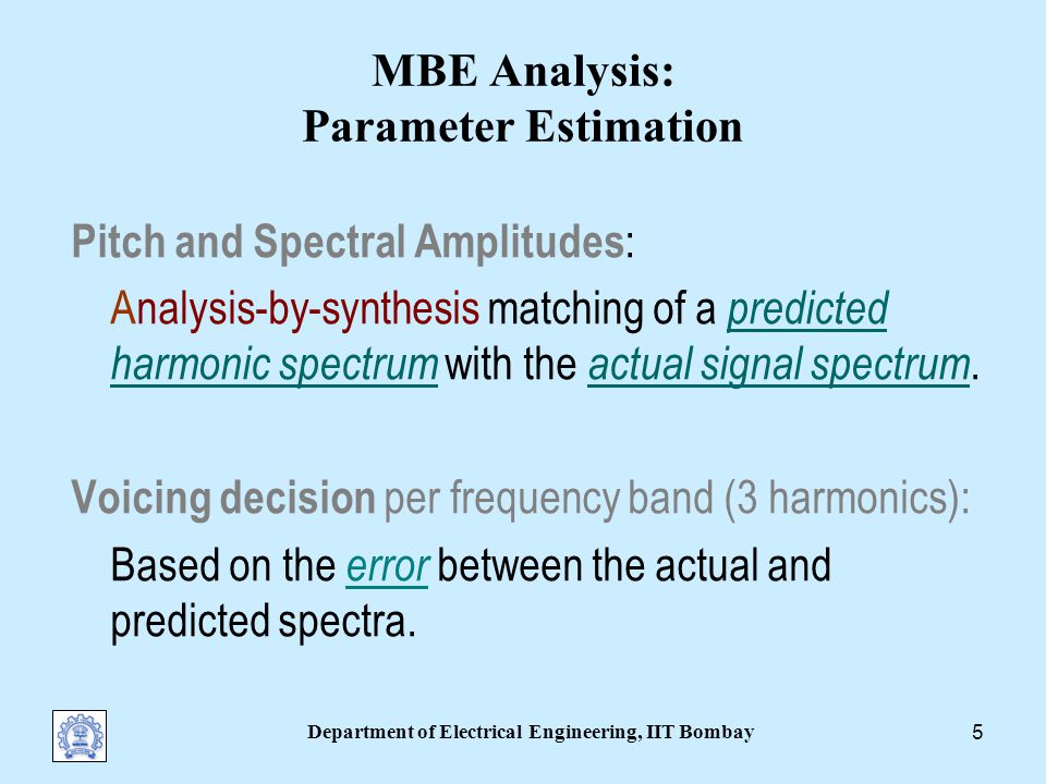 Department of Electrical Engineering, IIT Bombay 4 MBE Speech Model Parameters Pitch Harmonic amplitudes Band-wise voicing decisions Parameter Estimation Windowed speech (Phase is predicted for smoothness)