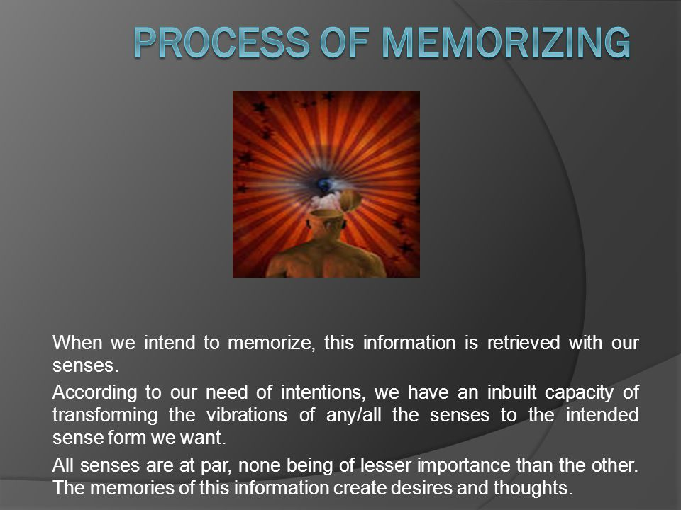 When we intend to memorize, this information is retrieved with our senses.