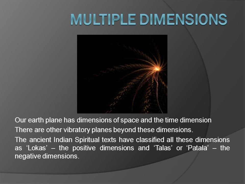 Our earth plane has dimensions of space and the time dimension There are other vibratory planes beyond these dimensions.