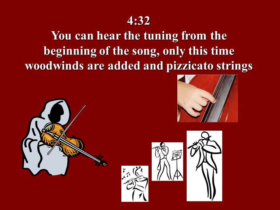 4:32 You can hear the tuning from the beginning of the song, only this time woodwinds are added and pizzicato strings