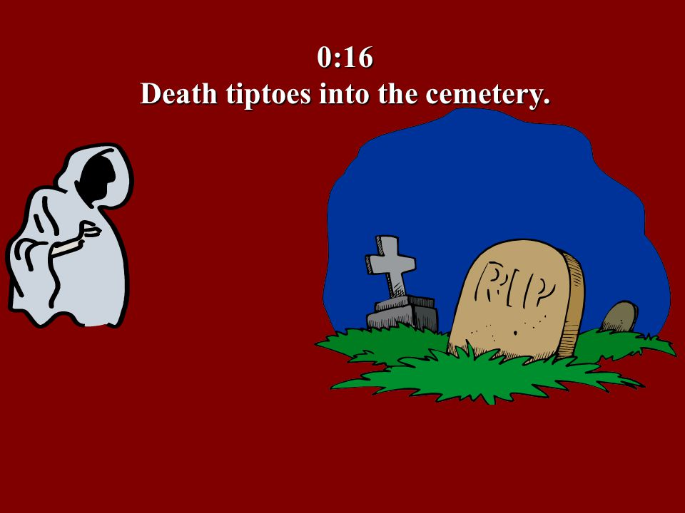 0:16 Death tiptoes into the cemetery.