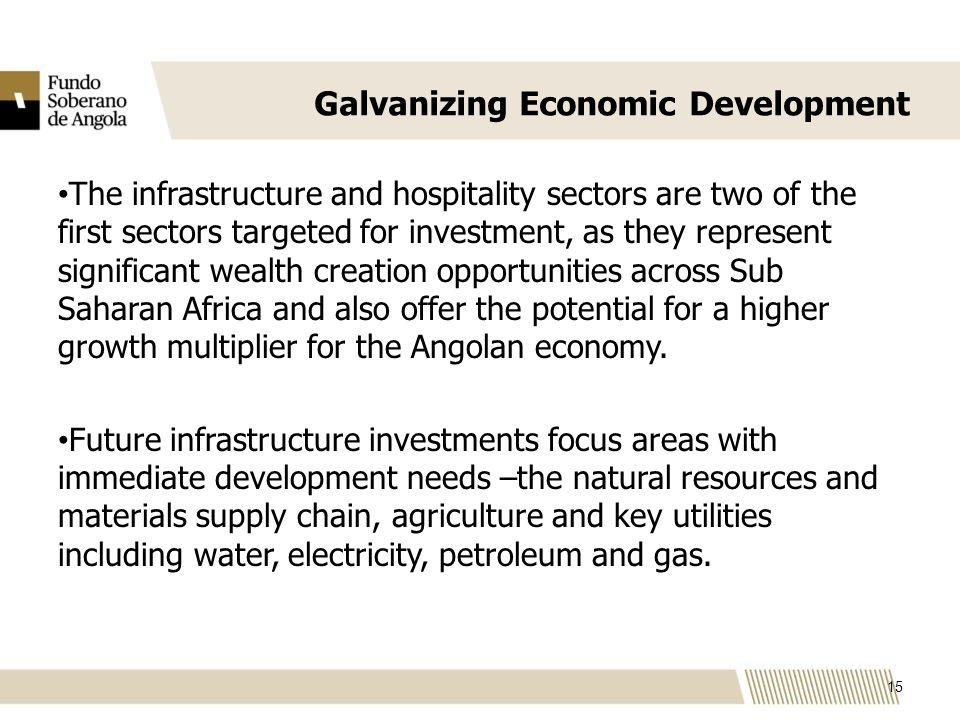 Galvanizing Economic Development The infrastructure and hospitality sectors are two of the first sectors targeted for investment, as they represent significant wealth creation opportunities across Sub Saharan Africa and also offer the potential for a higher growth multiplier for the Angolan economy.