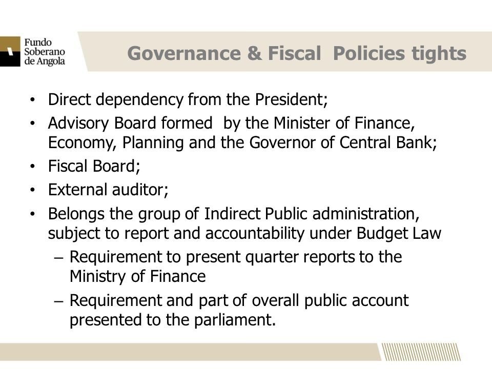 Governance & Fiscal Policies tights Direct dependency from the President; Advisory Board formed by the Minister of Finance, Economy, Planning and the Governor of Central Bank; Fiscal Board; External auditor; Belongs the group of Indirect Public administration, subject to report and accountability under Budget Law – Requirement to present quarter reports to the Ministry of Finance – Requirement and part of overall public account presented to the parliament.