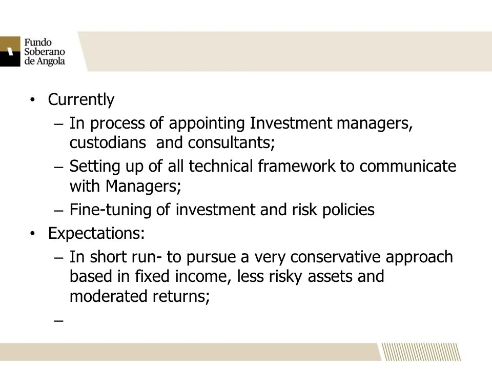 Currently – In process of appointing Investment managers, custodians and consultants; – Setting up of all technical framework to communicate with Managers; – Fine-tuning of investment and risk policies Expectations: – In short run- to pursue a very conservative approach based in fixed income, less risky assets and moderated returns; –