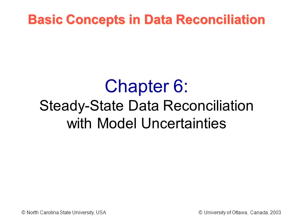 Basic Concepts in Data Reconciliation © North Carolina State University, USA © University of Ottawa, Canada, 2003 Chapter 6: Steady-State Data Reconciliation with Model Uncertainties