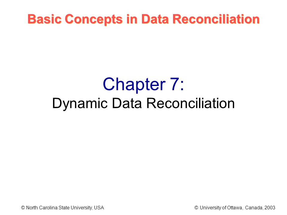 Basic Concepts in Data Reconciliation © North Carolina State University, USA © University of Ottawa, Canada, 2003 Chapter 7: Dynamic Data Reconciliation