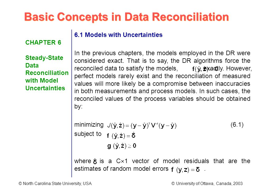 Basic Concepts in Data Reconciliation © North Carolina State University, USA © University of Ottawa, Canada, 2003 CHAPTER 6 Steady-State Data Reconciliation with Model Uncertainties 6.1 Models with Uncertainties In the previous chapters, the models employed in the DR were considered exact.