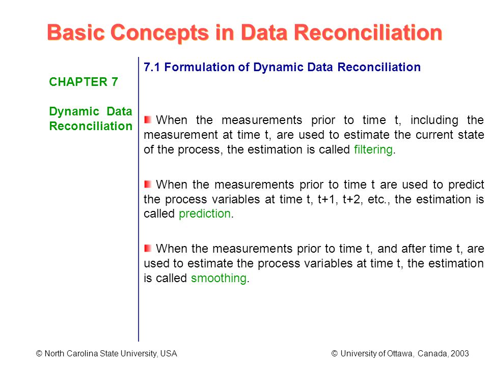 Basic Concepts in Data Reconciliation © North Carolina State University, USA © University of Ottawa, Canada, 2003 CHAPTER 7 Dynamic Data Reconciliation 7.1 Formulation of Dynamic Data Reconciliation When the measurements prior to time t, including the measurement at time t, are used to estimate the current state of the process, the estimation is called filtering.