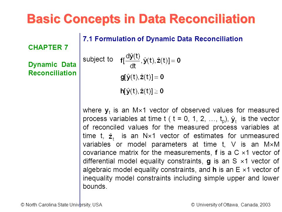 Basic Concepts in Data Reconciliation © North Carolina State University, USA © University of Ottawa, Canada, 2003 CHAPTER 7 Dynamic Data Reconciliation 7.1 Formulation of Dynamic Data Reconciliation subject to where y t is an M 1 vector of observed values for measured process variables at time t ( t = 0, 1, 2, …, t p ), is the vector of reconciled values for the measured process variables at time t, is an N 1 vector of estimates for unmeasured variables or model parameters at time t, V is an M M covariance matrix for the measurements, f is a C 1 vector of differential model equality constraints, g is an S 1 vector of algebraic model equality constraints, and h is an E 1 vector of inequality model constraints including simple upper and lower bounds.
