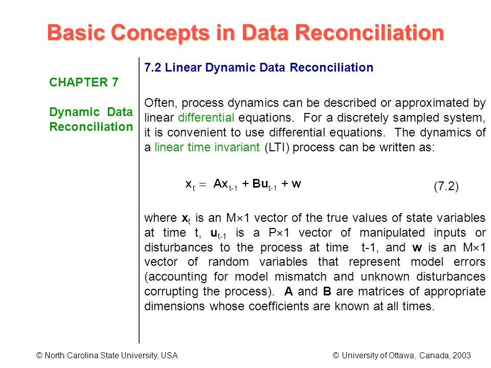 Basic Concepts in Data Reconciliation © North Carolina State University, USA © University of Ottawa, Canada, 2003 CHAPTER 7 Dynamic Data Reconciliation 7.2 Linear Dynamic Data Reconciliation Often, process dynamics can be described or approximated by linear differential equations.