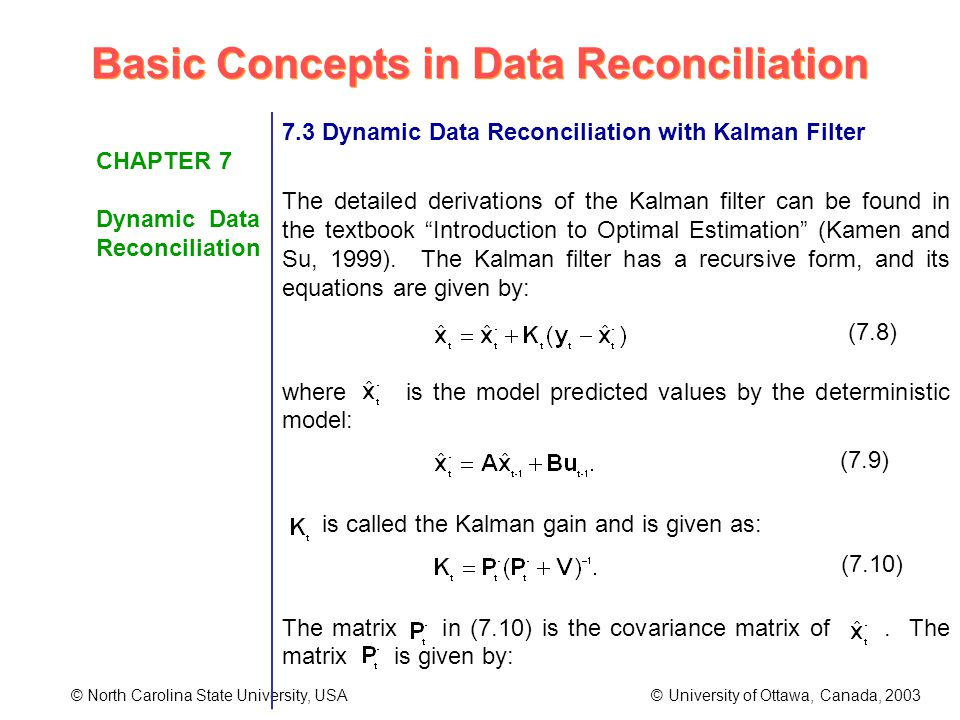 Basic Concepts in Data Reconciliation © North Carolina State University, USA © University of Ottawa, Canada, 2003 CHAPTER 7 Dynamic Data Reconciliation 7.3 Dynamic Data Reconciliation with Kalman Filter The detailed derivations of the Kalman filter can be found in the textbook Introduction to Optimal Estimation (Kamen and Su, 1999).