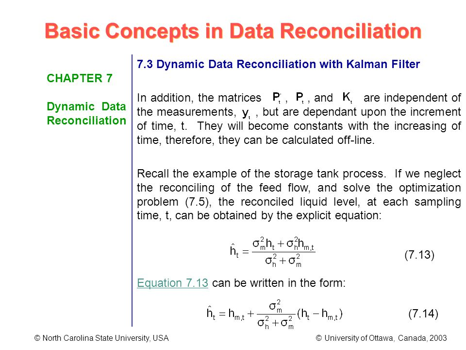 Basic Concepts in Data Reconciliation © North Carolina State University, USA © University of Ottawa, Canada, 2003 CHAPTER 7 Dynamic Data Reconciliation 7.3 Dynamic Data Reconciliation with Kalman Filter In addition, the matrices,, and are independent of the measurements,, but are dependant upon the increment of time, t.