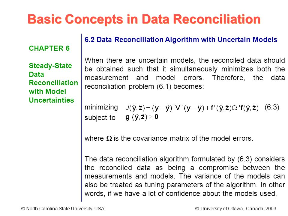Basic Concepts in Data Reconciliation © North Carolina State University, USA © University of Ottawa, Canada, 2003 CHAPTER 6 Steady-State Data Reconciliation with Model Uncertainties 6.2 Data Reconciliation Algorithm with Uncertain Models When there are uncertain models, the reconciled data should be obtained such that it simultaneously minimizes both the measurement and model errors.