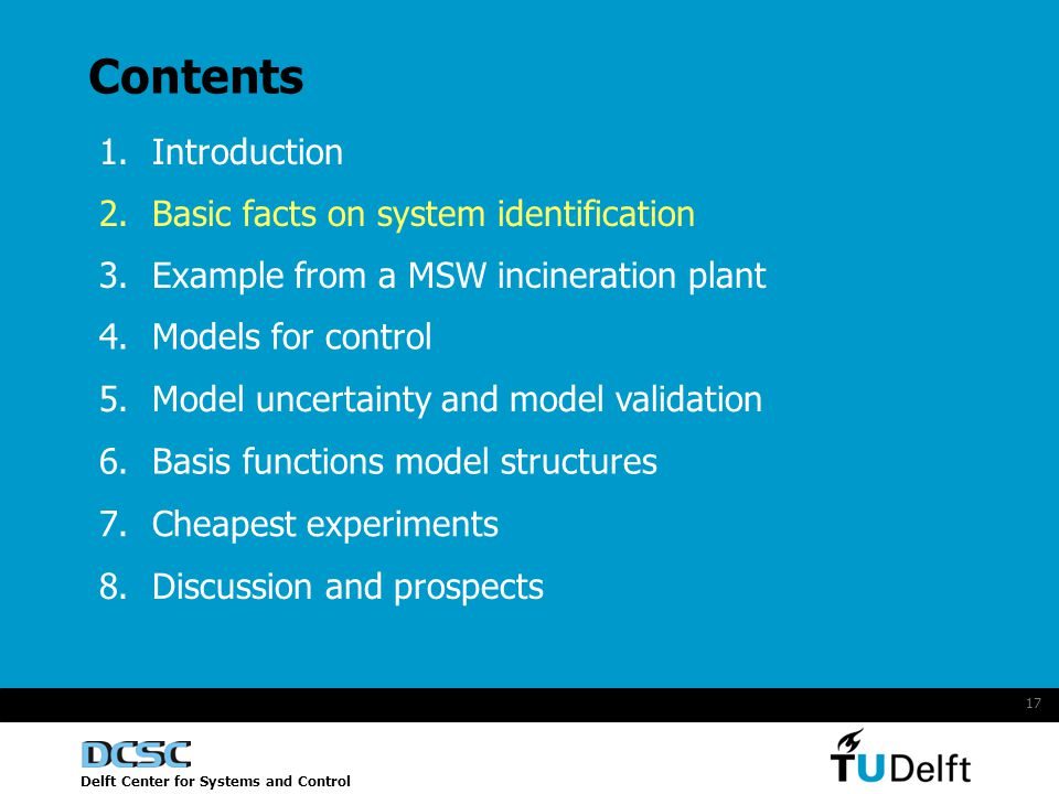 Delft Center for Systems and Control 17 Contents 1.Introduction 2.Basic facts on system identification 4.Models for control 5.Model uncertainty and model validation 6.Basis functions model structures 7.Cheapest experiments 8.Discussion and prospects 3.Example from a MSW incineration plant
