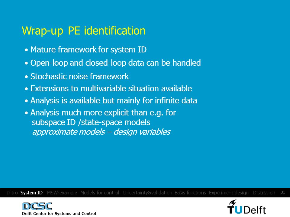 Delft Center for Systems and Control 31 Wrap-up PE identification Mature framework for system ID Extensions to multivariable situation available Stochastic noise framework Analysis is available but mainly for infinite data Analysis much more explicit than e.g.
