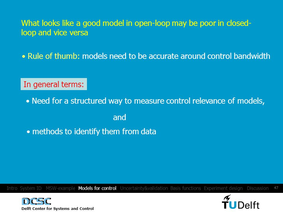 Delft Center for Systems and Control 47 What looks like a good model in open-loop may be poor in closed- loop and vice versa Rule of thumb: models need to be accurate around control bandwidth In general terms: Need for a structured way to measure control relevance of models, and methods to identify them from data Intro System ID MSW-example Models for control Uncertainty&validation Basis functions Experiment design Discussion