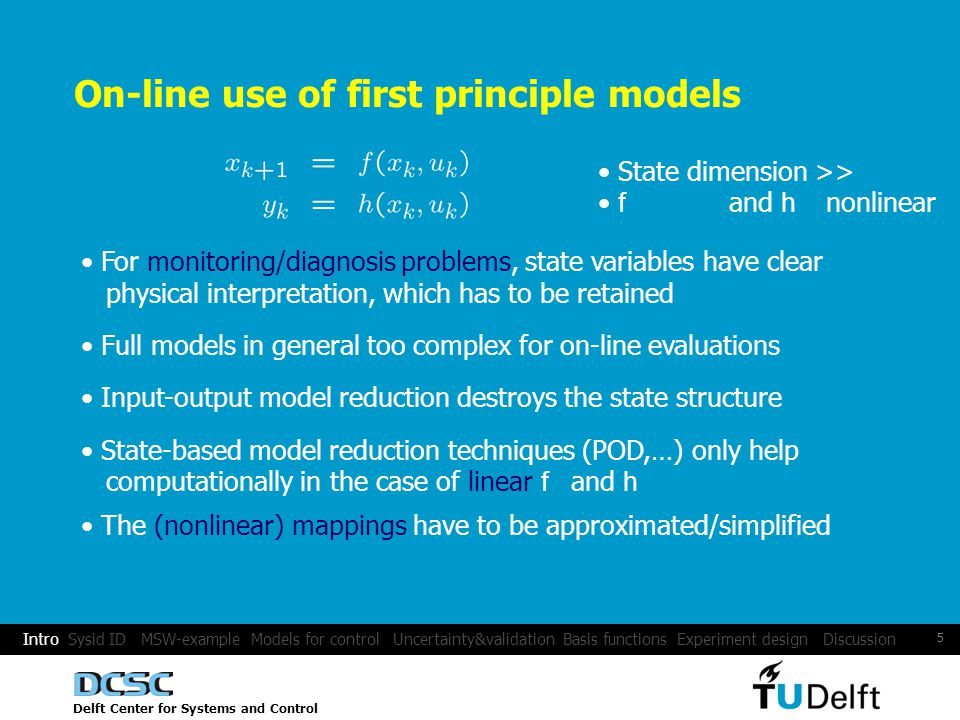 Delft Center for Systems and Control 5 Intro Sysid ID MSW-example Models for control Uncertainty&validation Basis functions Experiment design Discussion On-line use of first principle models State dimension >> f and h nonlinear For monitoring/diagnosis problems, state variables have clear physical interpretation, which has to be retained Full models in general too complex for on-line evaluations State-based model reduction techniques (POD,…) only help computationally in the case of linear f and h The (nonlinear) mappings have to be approximated/simplified Input-output model reduction destroys the state structure